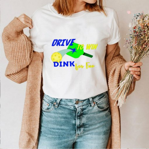 Drive To Win Dink for Fun Pickleball Player shirt
