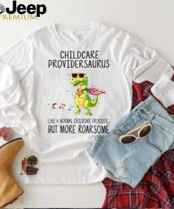Childcare Provider Saurus Like A Normal Childcare Provider But More Roar Some T shirt