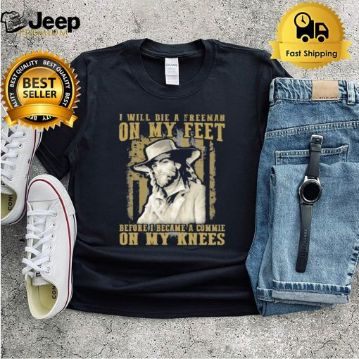 I Will Die A Freeman On my Feet Before I Became A Commie n My Knees Shirt 5