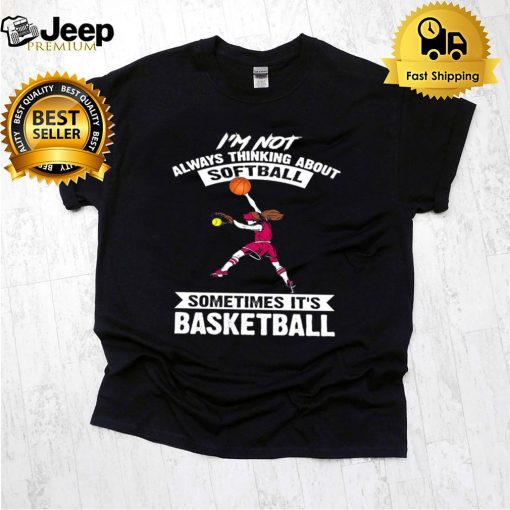 I'm Not Always Thinking About Softball Sometimes It's Basketball T shirt 5