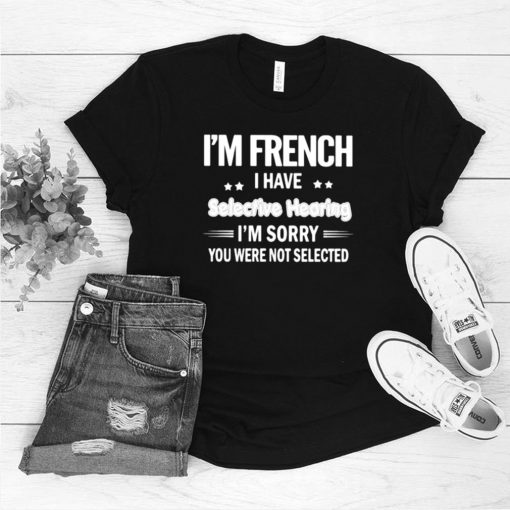 Im french i have selective hearing im sorry you were not selected shirt