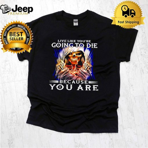 Live like you're going to die because you are shirt 5