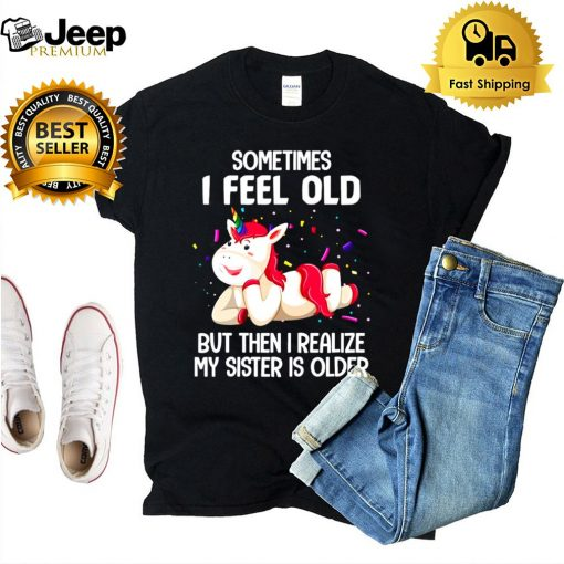 Unicorns Sometimes I Feel Old But Then I Realize My Sister Is Older T shirt 5