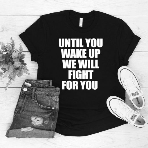 Until You Wake Up We Will Fight For You T shirt