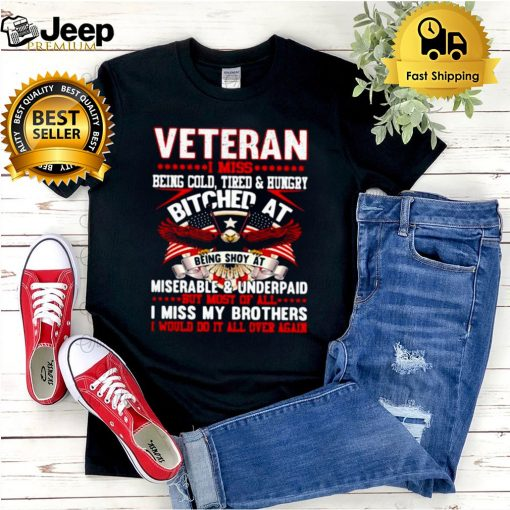Veteran i miss being cold tired and hungry miserable and underpaid i miss my brothers american flag shirt