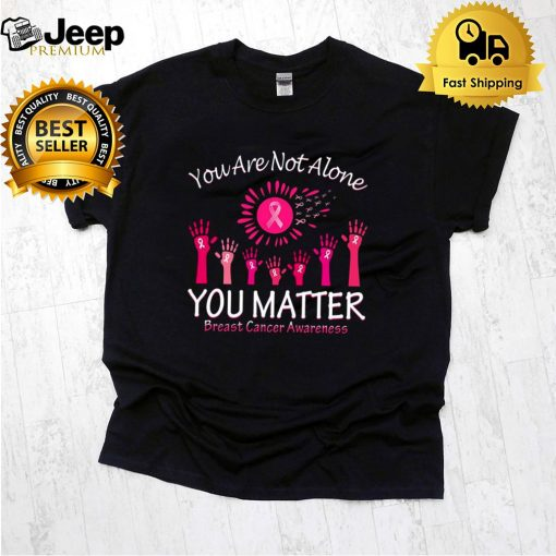 You Are Not Alone You Matter Breast Cancer Awareness T shirt