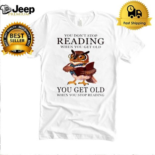 You dont stop reading when you get old you get old when you stop reading owl shirt