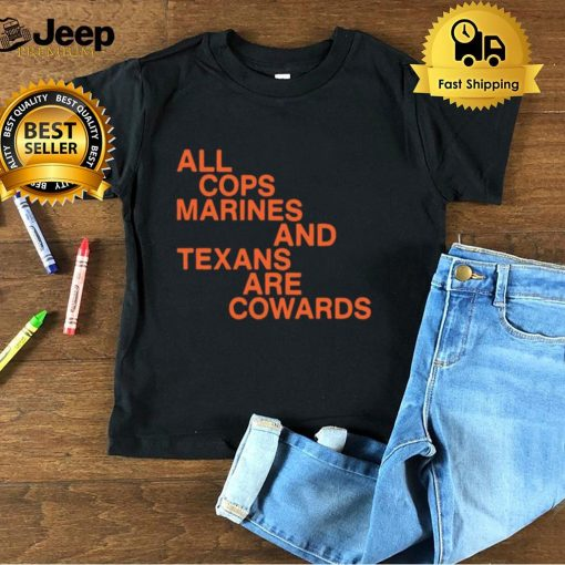 All Cops Marines And Texans Are Cowards T shirt