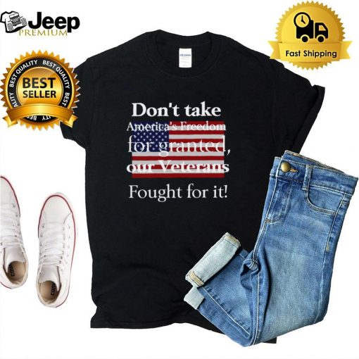 American Flag Dont Take Americas Freedom For Granted Our Veterans Fought For It T hoodie, tank top, sweater