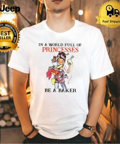 Baking Zappyone In A World Full Of Princesses Be A Baker T shirt