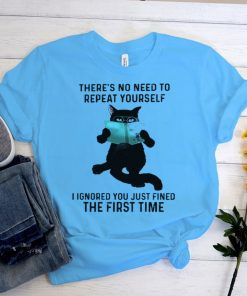 Cat theres no need to repeat yourself I ignored you just fined shirt