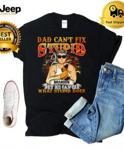 Dad Cant Fix Stupid Brandon But He Can Fix What Stupid Does T hoodie, tank top, sweater and long sleeve