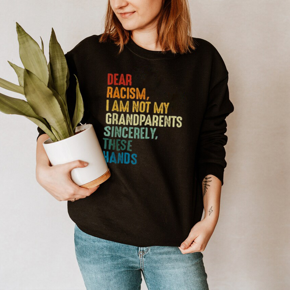 Dear Racism I Am Not My Grandparents Sincerely These Hands Retro hoodie, tank top, sweater and long sleeve