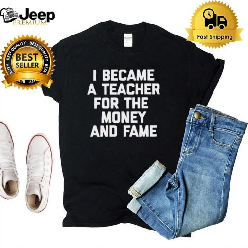 I Became A Teacher For The Money And Fame T hoodie, tank top, sweater