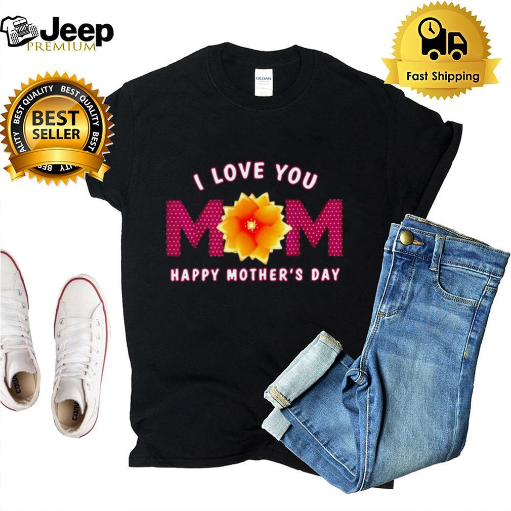 I Love You Mom Happy Mothers Day T shirt