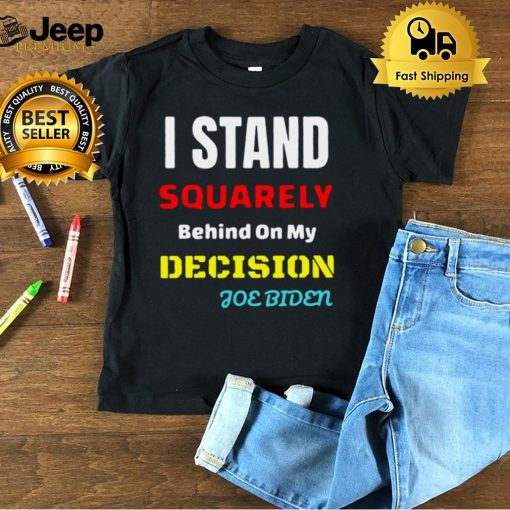 I Stand Squarely Behind On My Decision Joe Biden T hoodie, tank top, sweater and long sleeve