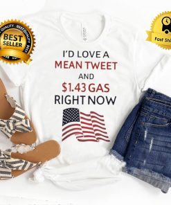Id love a mean tweet and 1.43 gas right now shirt