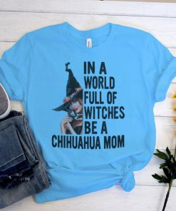 In a world full of witches be a chihuahua mom halloween shirt