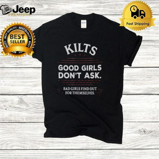 Kilts Good Girls Dont Ask Bad Girls Find Out For Themselves T hoodie, tank top, sweater and long sleeve