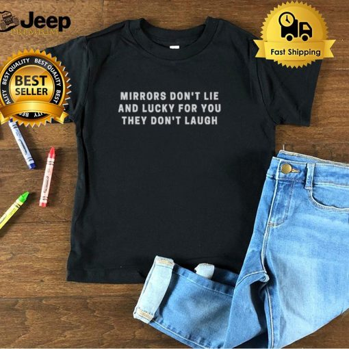 Mirrors dont lie and lucky for you they dont laugh shirt