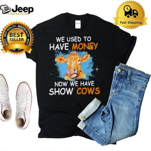 We used to have money now we have show Cows hoodie, tank top, sweater and long sleeve
