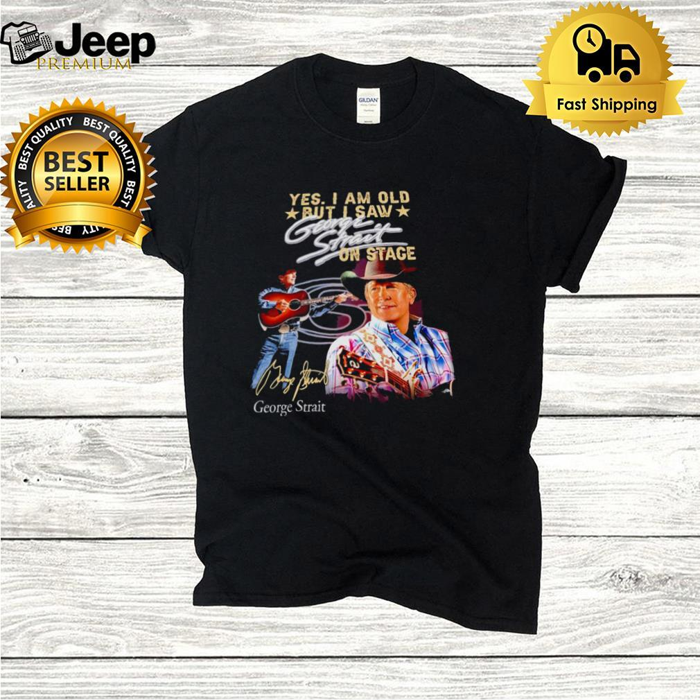Yes I am old but I saw George Strait on stage signature t hoodie, tank top, sweater and long sleeve