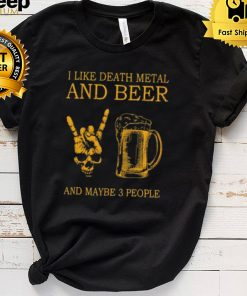 i like death metal and beer and maybe 3 people shirt