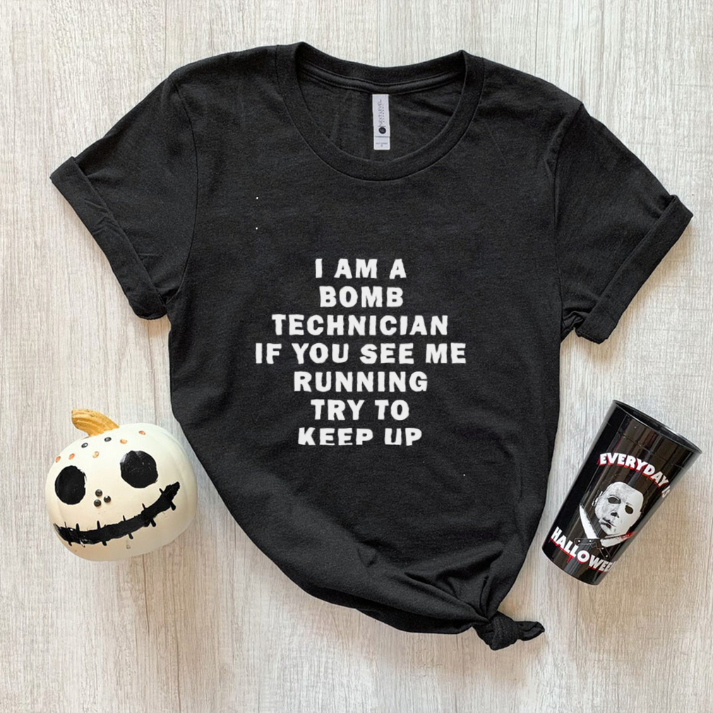 Original i am a bomb technician if you see me running try to keep up shirt