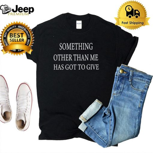 Something Other Than Me Has Got To Give T shirt