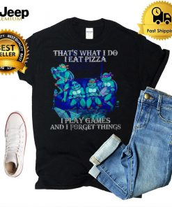 Thats What I Do I Eat Pizza I Play Games And I Forget Things T shirt