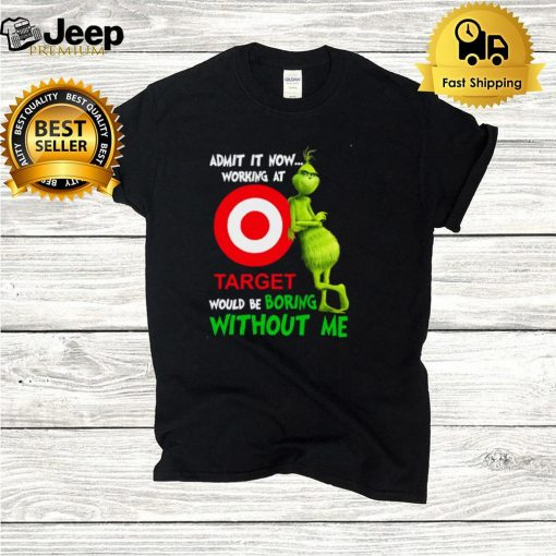 The Grinch admit it now working at Target would be boring without Me shirt