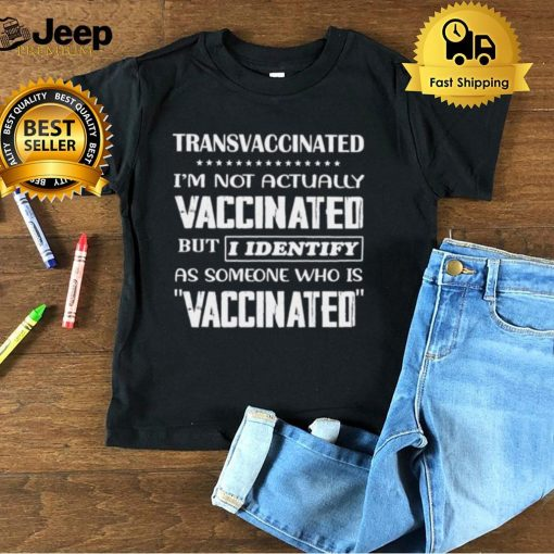 Transvaccinated Im not actually vaccinated but i identify as someone who is vaccinated shirt 1