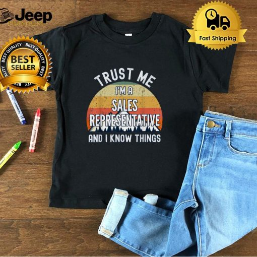 Trust Me I'm a Sales Representative And I Know Things T Shirt