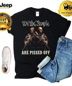 We The People Are Pissed Off T shirt
