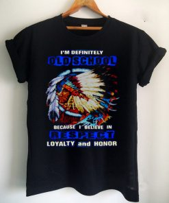 Native Im Definitely Old School Because I Believe In Respect Loyalty And Honor T shirt