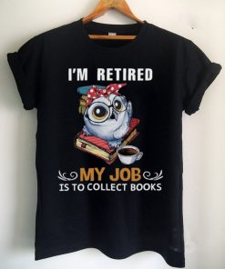 Owl Im Retired My Job Is To Collect Books Shirt