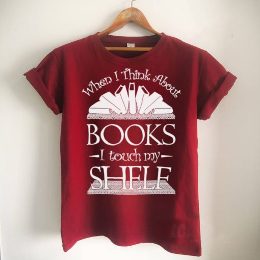 When I Think About Books I Touch My Shelf Shirt